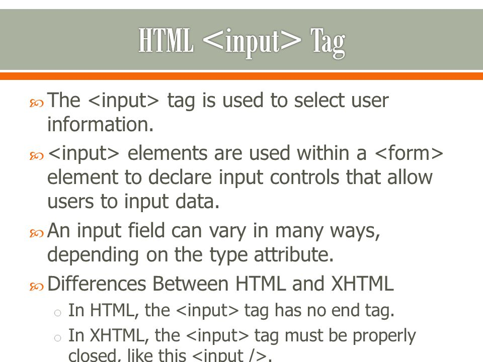  The tag is used to select user information.  elements are used within a element to declare input controls that allow users to input data.  An inpu
