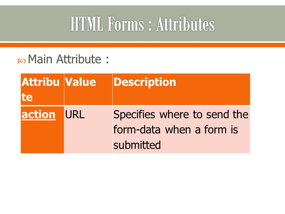  Main Attribute : Attribu te ValueDescription actionURLSpecifies where to send the form-data when a form is submitted