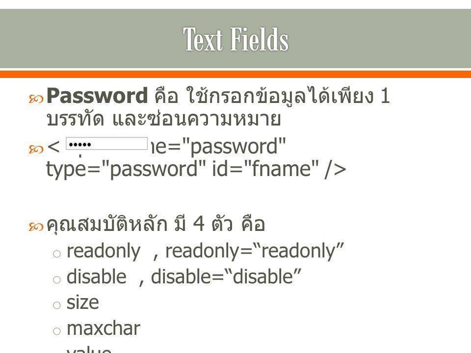 " Password คือ ใช้กรอกข้อมูลได้เพียง 1 บรรทัด และซ่อนความหมาย   คุณสมบัติหลัก มี 4 ตัว คือ o readonly, readonly=""readonly"" o disable, disable=""disab"