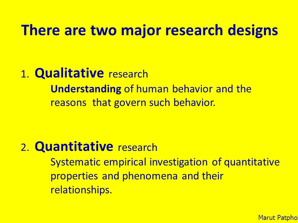 There are two major research designs 1. Qualitative research Understanding of human behavior and the reasons that govern such behavior. 2. Quantitativ