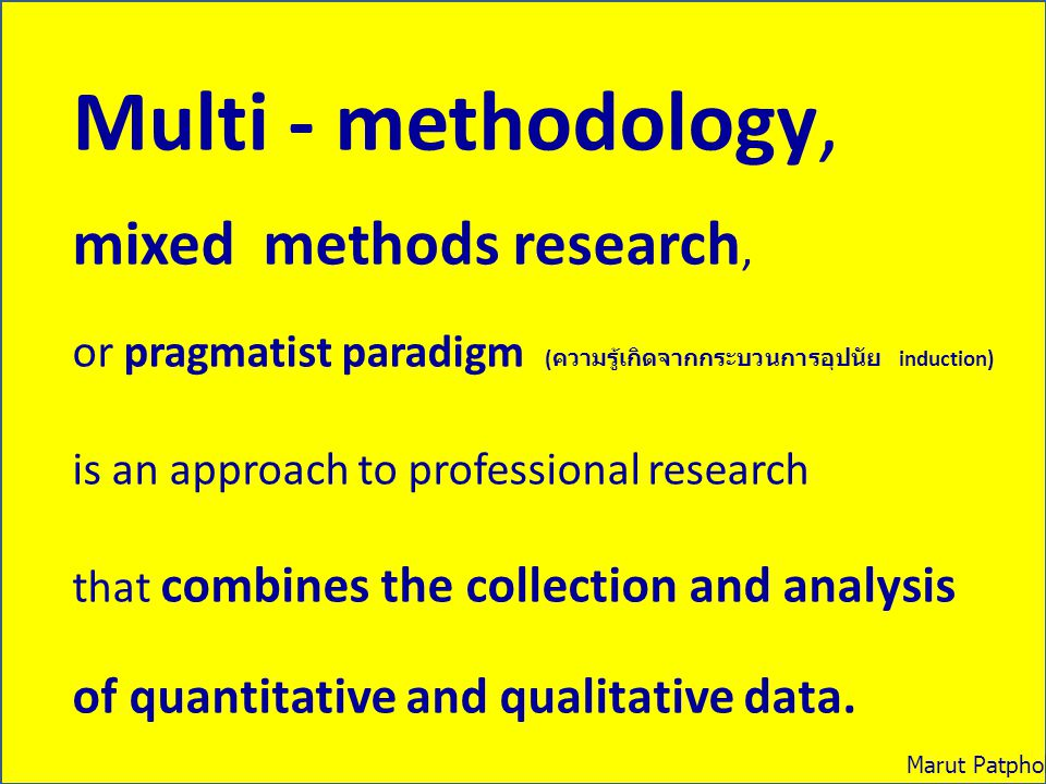 Multi - methodology, mixed methods research, or pragmatist paradigm ( ความรู้เกิดจากกระบวนการอุปนัย induction) is an approach to professional research