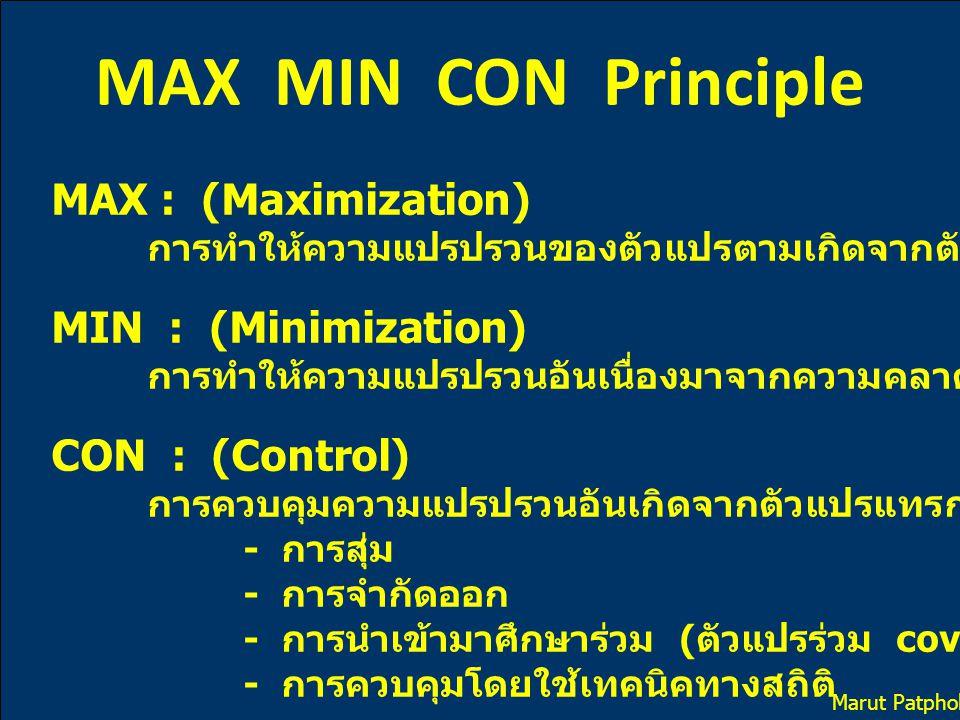 MAX MIN CON Principle MAX : (Maximization) การทำให้ความแปรปรวนของตัวแปรตามเกิดจากตัวแปรอิสระมากที่สุด MIN : (Minimization) การทำให้ความแปรปรวนอันเนื่องมาจากความคลาดเคลื่อนต่างๆ มีค่าน้อยที่สุด CON : (Control) การควบคุมความแปรปรวนอันเกิดจากตัวแปรแทรกซ้อน - การสุ่ม - การจำกัดออก - การนำเข้ามาศึกษาร่วม ( ตัวแปรร่วม covariate variable) - การควบคุมโดยใช้เทคนิคทางสถิติ Marut Patphol: 2014