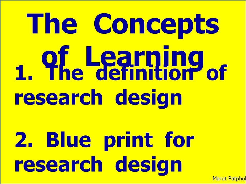 The Concepts of Learning 1. The definition of research design 2. Blue print for research design 3. Multi – methodology design Marut Patphol: 2014