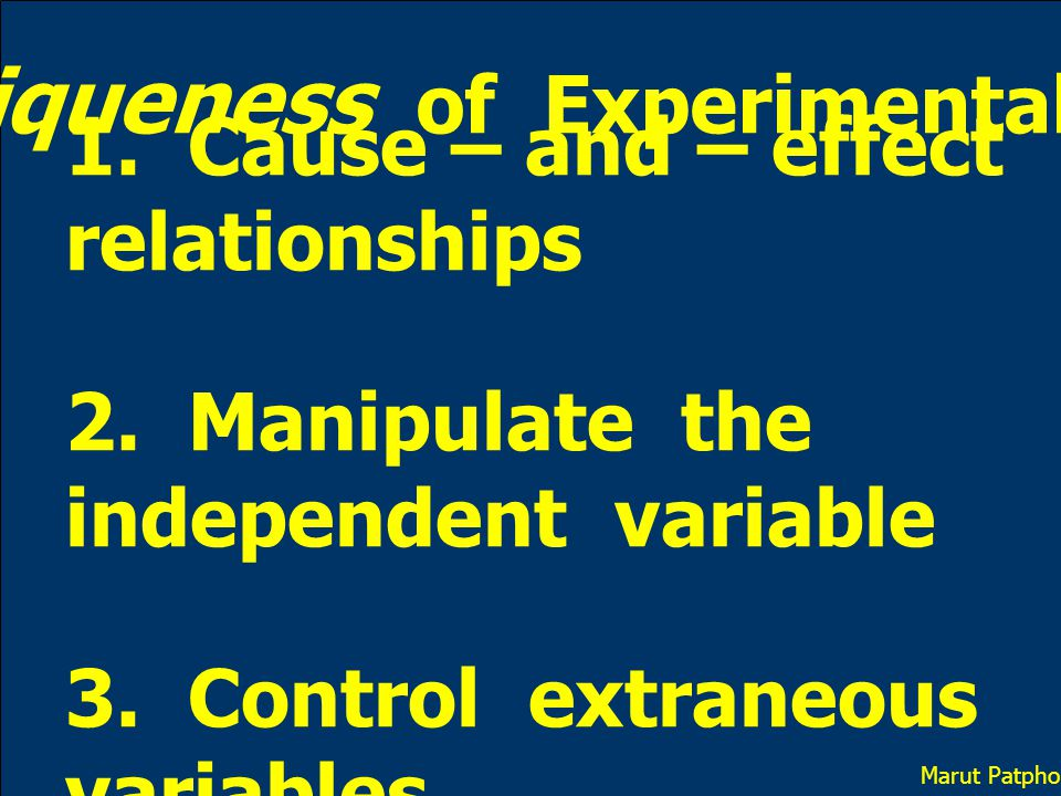 The Uniqueness of Experimental Design 1. Cause – and – effect relationships 2. Manipulate the independent variable 3. Control extraneous variables Mar