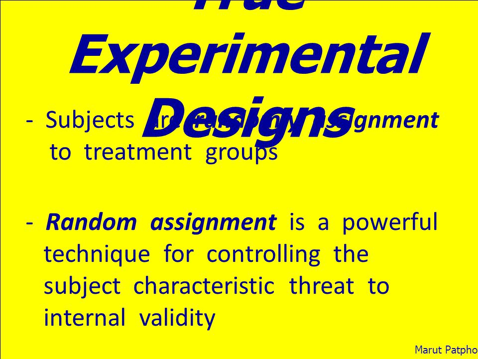 True Experimental Designs - Subjects are randomly assignment to treatment groups - Random assignment is a powerful technique for controlling the subje