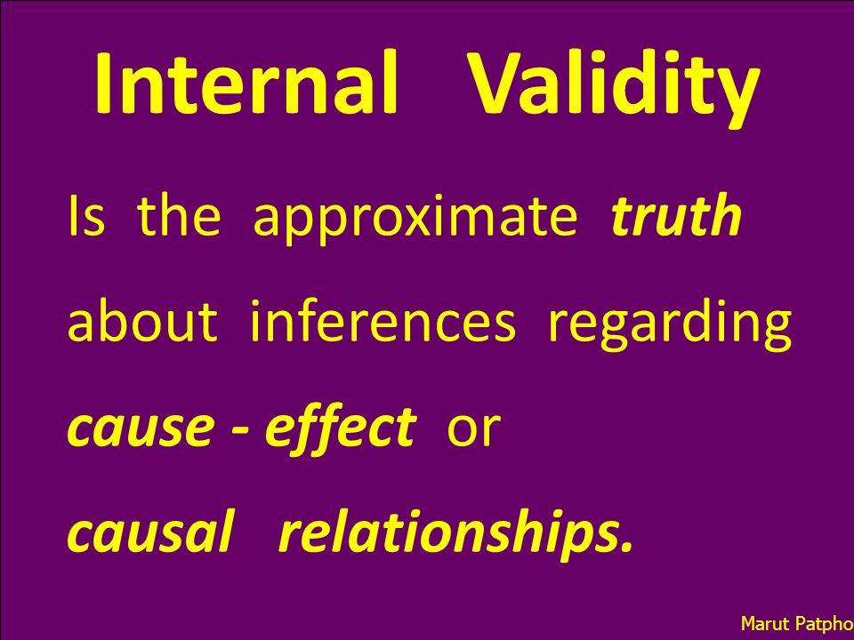 Internal Validity Is the approximate truth about inferences regarding cause - effect or causal relationships. Marut Patphol: 2014