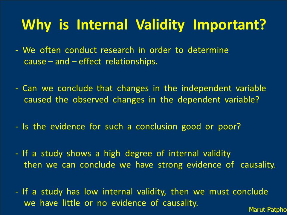 Why is Internal Validity Important? - We often conduct research in order to determine cause – and – effect relationships. - Can we conclude that chang