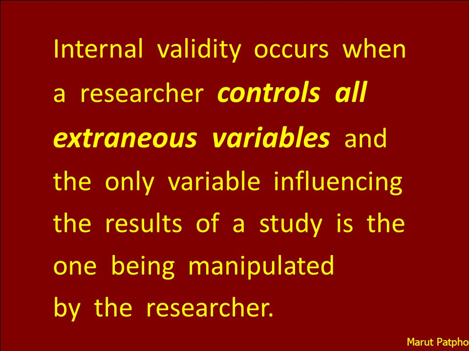 Internal validity occurs when a researcher controls all extraneous variables and the only variable influencing the results of a study is the one being