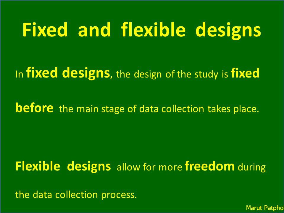 In fixed designs, the design of the study is fixed before the main stage of data collection takes place. Flexible designs allow for more freedom durin