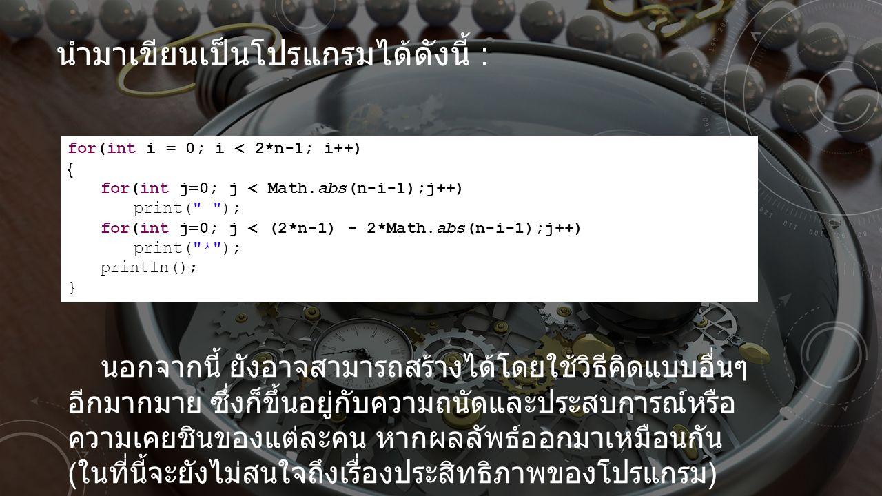 นำมาเขียนเป็นโปรแกรมได้ดังนี้ : for(int i = 0; i < 2*n-1; i++) { for(int j=0; j < Math.abs(n-i-1);j++) print(