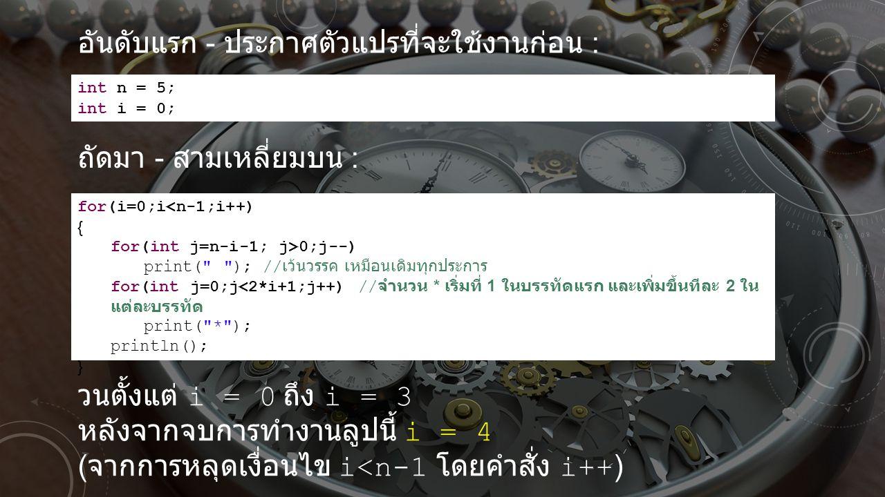 int n = 5; int i = 0; อันดับแรก - ประกาศตัวแปรที่จะใช้งานก่อน : ถัดมา - สามเหลี่ยมบน : for(i=0;i<n-1;i++) { for(int j=n-i-1; j>0;j--) print(