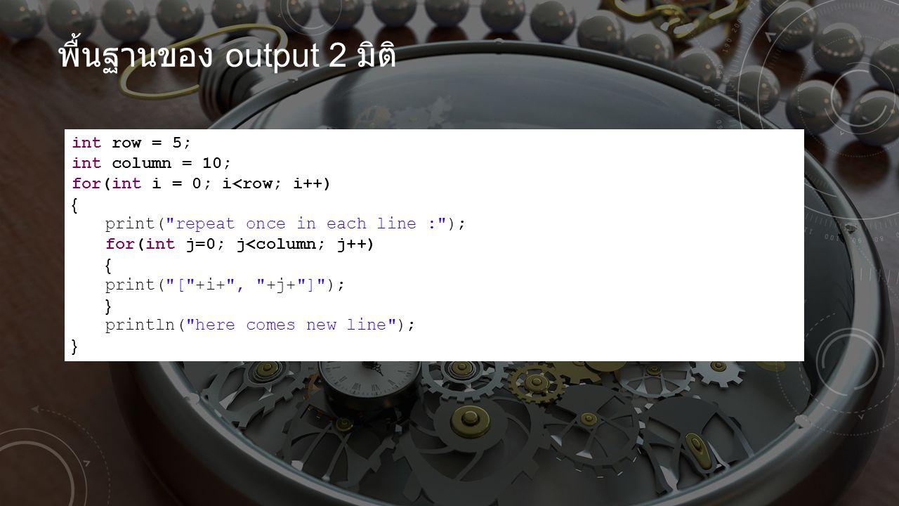 พื้นฐานของ output 2 มิติ int row = 5; int column = 10; for(int i = 0; i<row; i++) { print(