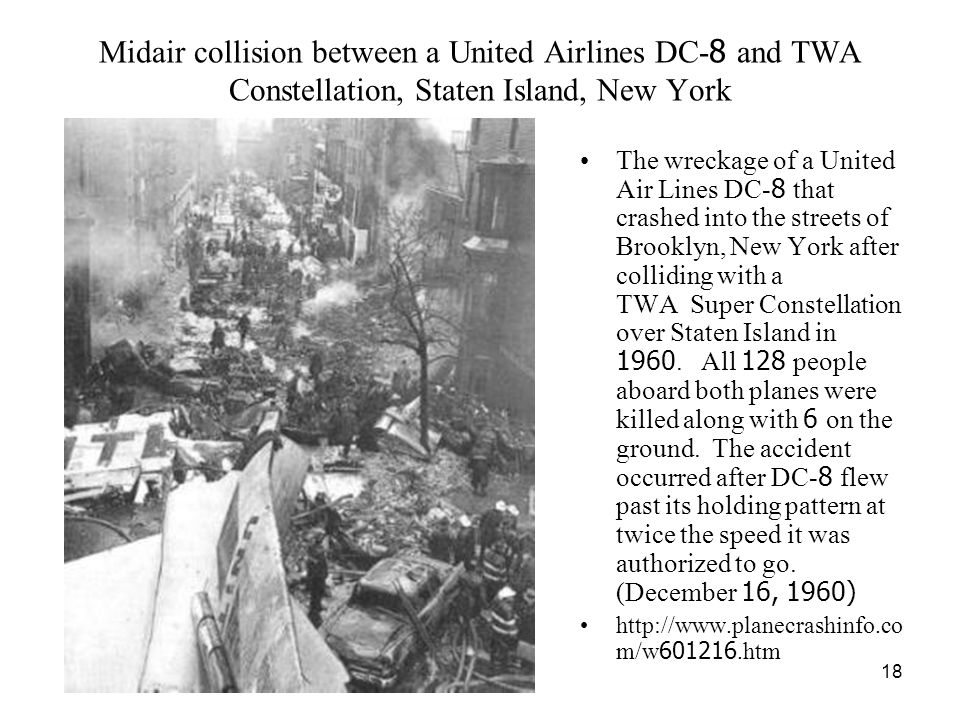 18 Midair collision between a United Airlines DC-8 and TWA Constellation, Staten Island, New York The wreckage of a United Air Lines DC-8 that crashed into the streets of Brooklyn, New York after colliding with a TWA Super Constellation over Staten Island in 1960.