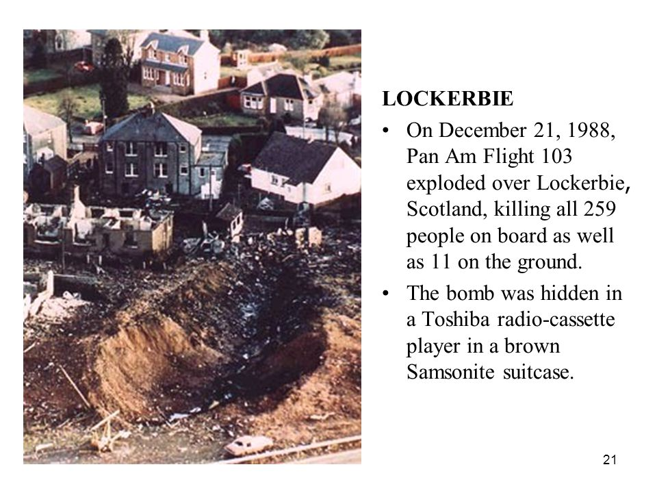 21 LOCKERBIE On December 21, 1988, Pan Am Flight 103 exploded over Lockerbie, Scotland, killing all 259 people on board as well as 11 on the ground.
