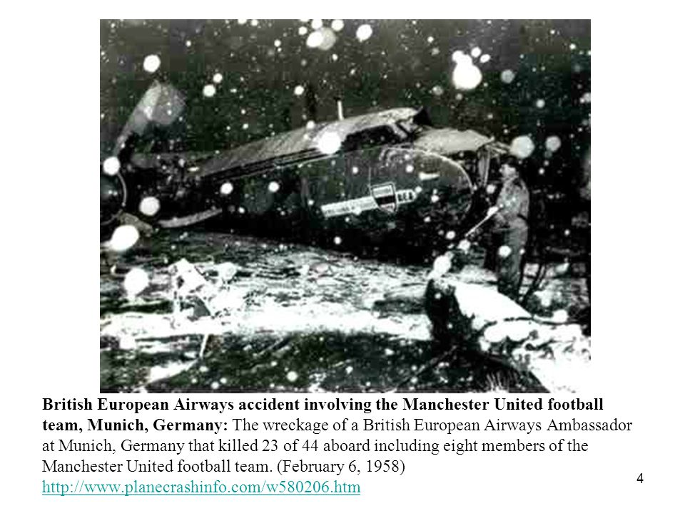 4 British European Airways accident involving the Manchester United football team, Munich, Germany: The wreckage of a British European Airways Ambassador at Munich, Germany that killed 23 of 44 aboard including eight members of the Manchester United football team.