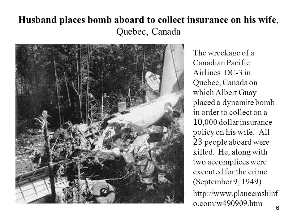 6 Husband places bomb aboard to collect insurance on his wife, Quebec, Canada The wreckage of a Canadian Pacific Airlines DC-3 in Quebec, Canada on which Albert Guay placed a dynamite bomb in order to collect on a 10,000 dollar insurance policy on his wife.