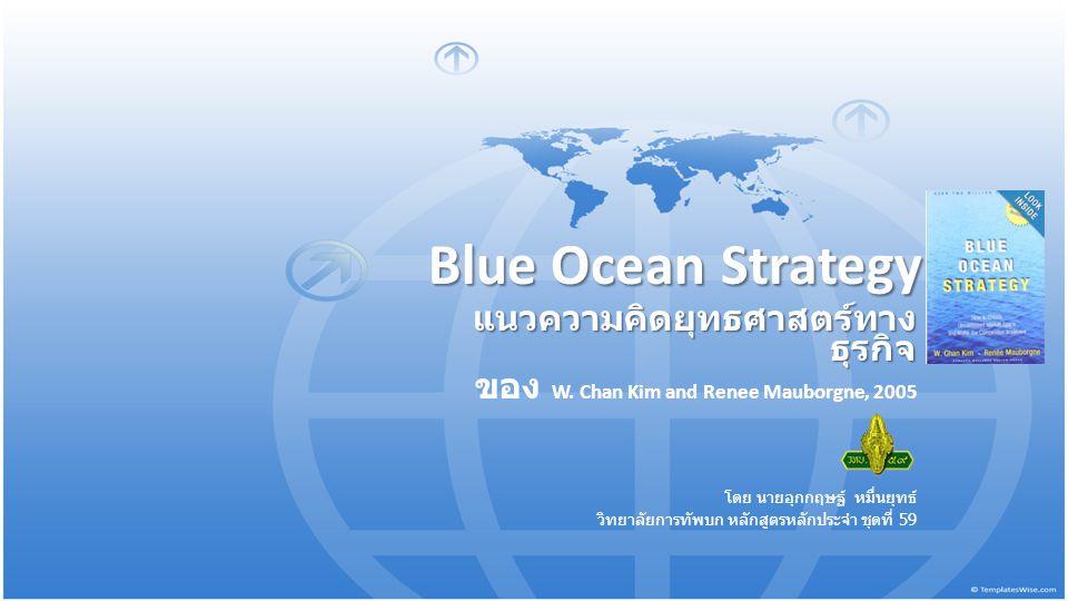 Blue Ocean Strategy แนวความคิดยุทธศาสตร์ทาง ธุรกิจ ของ W. Chan Kim and Renee Mauborgne, 2005 โดย นายอุกกฤษฐ์ หมื่นยุทธ์ วิทยาลัยการทัพบก หลักสูตรหลักป