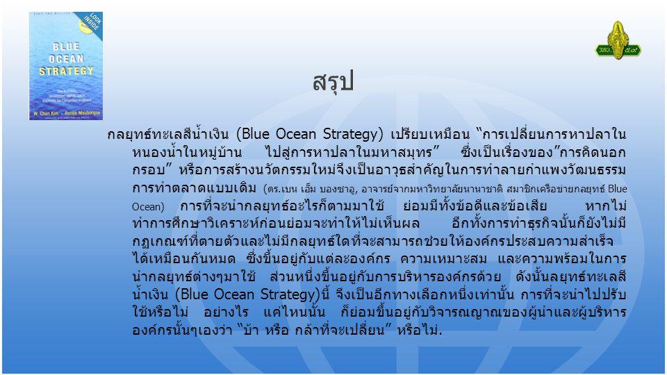 สรุป กลยุทธ์ทะเลสีน้ำเงิน (Blue Ocean Strategy) เปรียบเหมือน การเปลี่ยนการหาปลาใน หนองน้ำในหมู่บ้าน ไปสู่การหาปลาในมหาสมุทร ซึ่งเป็นเรื่องของ การคิดนอก กรอบ หรือการสร้างนวัตกรรมใหม่จึงเป็นอาวุธสำคัญในการทำลายกำแพงวัฒนธรรม การทำตลาดแบบเดิม (ดร.เบน เอ็ม บองซาอู, อาจารย์จากมหาวิทยาลัยนานาชาติ สมาชิกเครือข่ายกลยุทธ์ Blue Ocean) การที่จะนำกลยุทธ์อะไรก็ตามมาใช้ ย่อมมีทั้งข้อดีและข้อเสีย หากไม่ ทำการศึกษาวิเคราะห์ก่อนย่อมจะทำให้ไม่เห็นผล อีกทั้งการทำธุรกิจนั้นก็ยังไม่มี กฏเกณฑ์ที่ตายตัวและไม่มีกลยุทธ์ใดที่จะสามารถช่วยให้องค์กรประสบความสำเร็จ ได้เหมือนกันหมด ซึ่งขึ้นอยู่กับแต่ละองค์กร ความเหมาะสม และความพร้อมในการ นำกลยุทธ์ต่างๆมาใช้ ส่วนหนึ่งขึ้นอยู่กับการบริหารองค์กรด้วย ดังนั้นลยุทธ์ทะเลสี น้ำเงิน (Blue Ocean Strategy)นี้ จึงเป็นอีกทางเลือกหนึ่งเท่านั้น การที่จะนำไปปรับ ใช้หรือไม่ อย่างไร แค่ไหนนั้น ก็ย่อมขึ้นอยู่กับวิจารณญาณของผู้นำและผู้บริหาร องค์กรนั้นๆเองว่า บ้า หรือ กล้าที่จะเปลี่ยน หรือไม่.