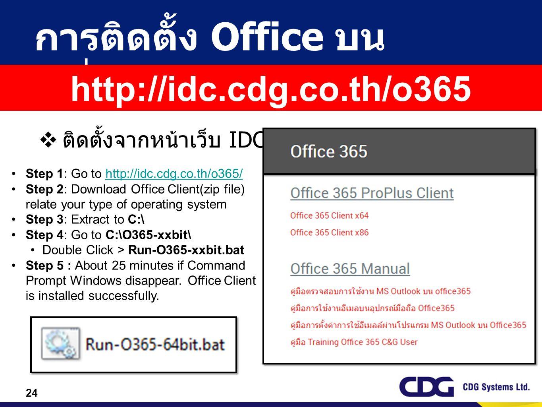24 การติดตั้ง Office บน เครื่อง  ติดตั้งจากหน้าเว็บ IDC Step 1: Go to http://idc.cdg.co.th/o365/http://idc.cdg.co.th/o365/ Step 2: Download Office Cl