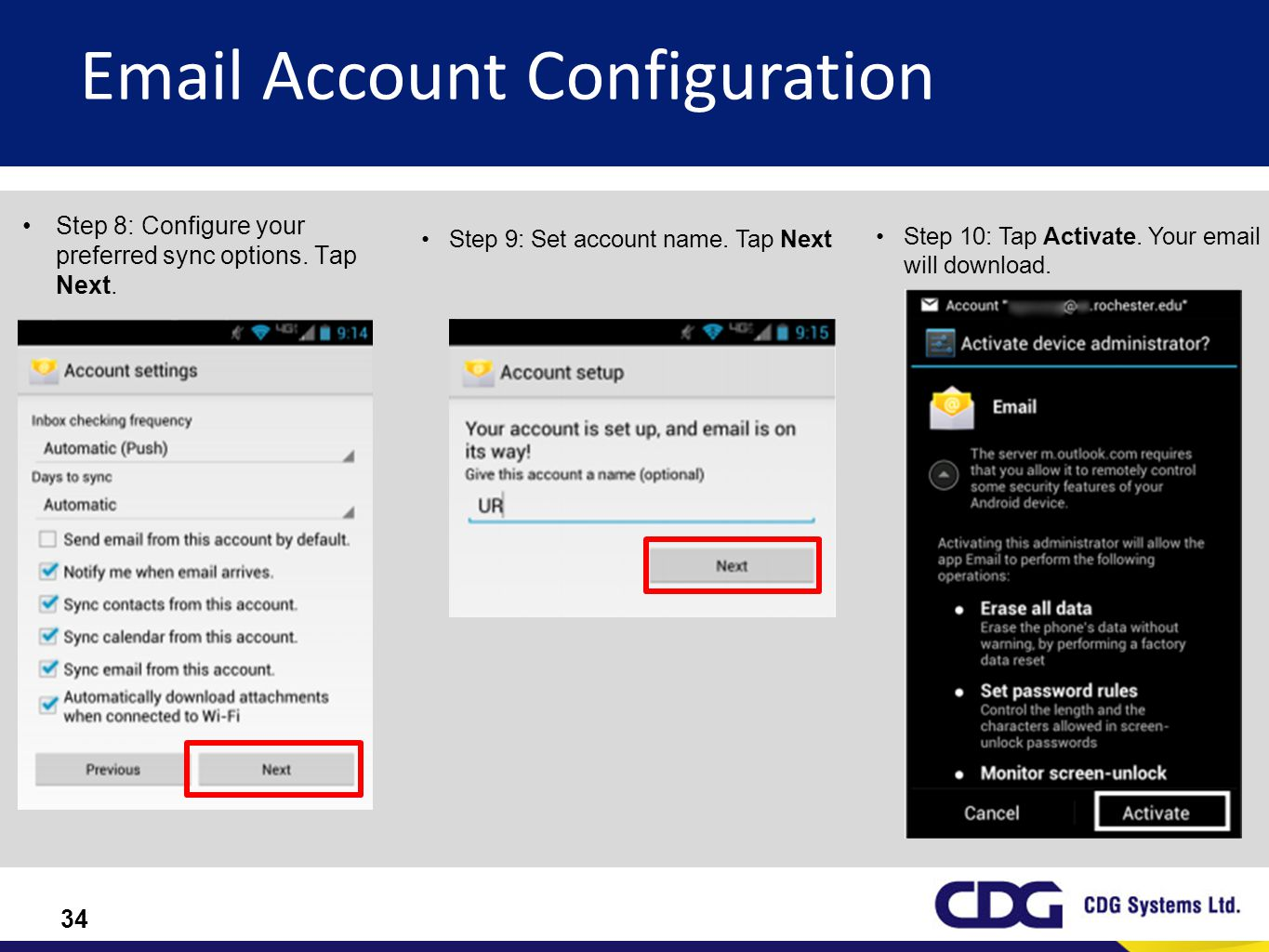 34 Email Account Configuration Step 8: Configure your preferred sync options. Tap Next. Step 9: Set account name. Tap Next Step 10: Tap Activate. Your