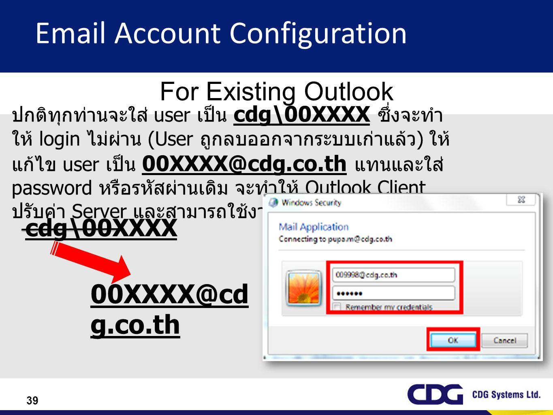 39 Email Account Configuration For Existing Outlook ปกติทุกท่านจะใส่ user เป็น cdg\00XXXX ซึ่งจะทำ ให้ login ไม่ผ่าน (User ถูกลบออกจากระบบเก่าแล้ว ) ใ