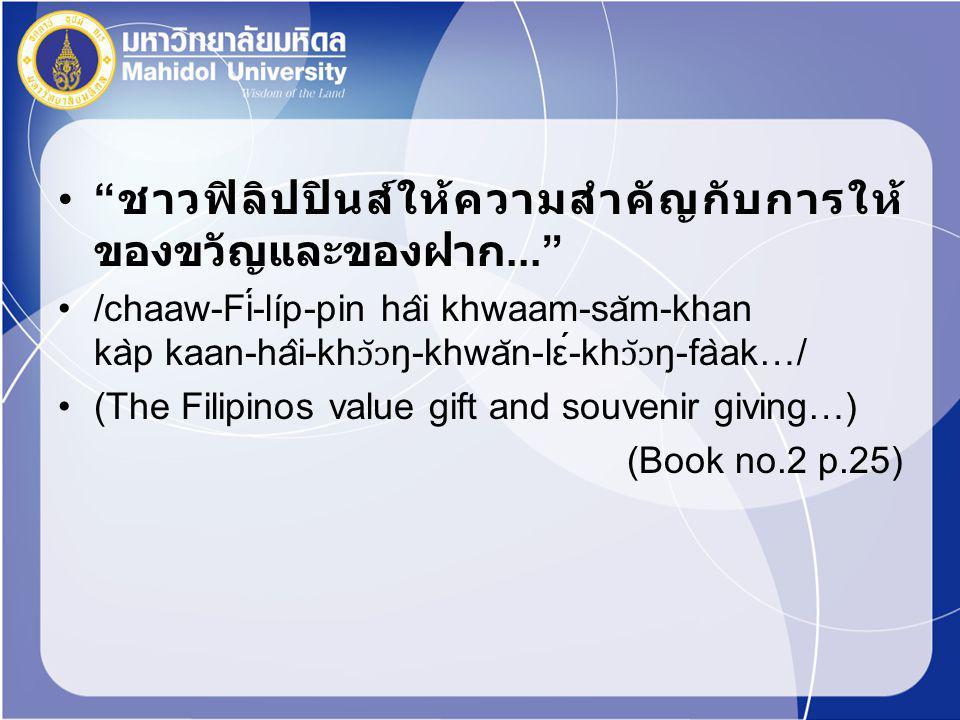 """"""" ชาวฟิลิปปินส์ให้ความสำคัญกับการให้ ของขวัญและของฝาก..."""" /chaaw-Fí-líp-pin ha ̂ i khwaam-sa ̆ m-khan ka ̀ p kaan-ha ̂ i-kh ɔ̆ɔ ŋ-khwa ̆ n-lέ-kh ɔ̆"""