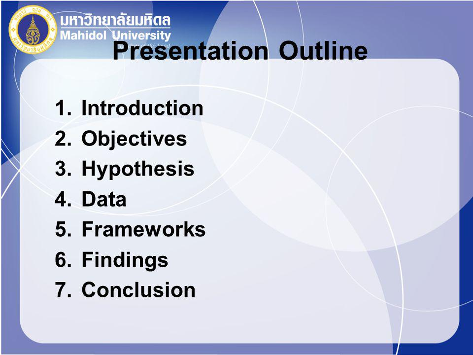Presentation Outline 1.Introduction 2.Objectives 3.Hypothesis 4.Data 5.Frameworks 6.Findings 7.Conclusion