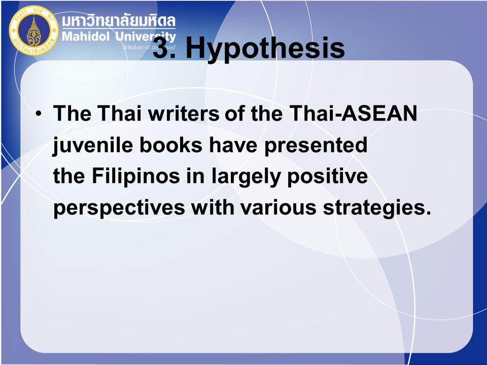 3. Hypothesis The Thai writers of the Thai-ASEAN juvenile books have presented the Filipinos in largely positive perspectives with various strategies.