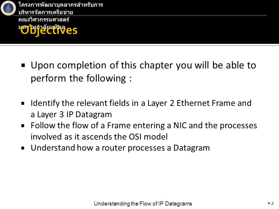 P.2 Understanding the Flow of IP Datagrams โครงการพัฒนาบุคลากรสำหรับการ บริหารจัดการเครือข่าย คณะวิศวกรรมศาสตร์ มหาวิทยาลัยมหิดล P.2  Upon completion of this chapter you will be able to perform the following :  Identify the relevant fields in a Layer 2 Ethernet Frame and a Layer 3 IP Datagram  Follow the flow of a Frame entering a NIC and the processes involved as it ascends the OSI model  Understand how a router processes a Datagram