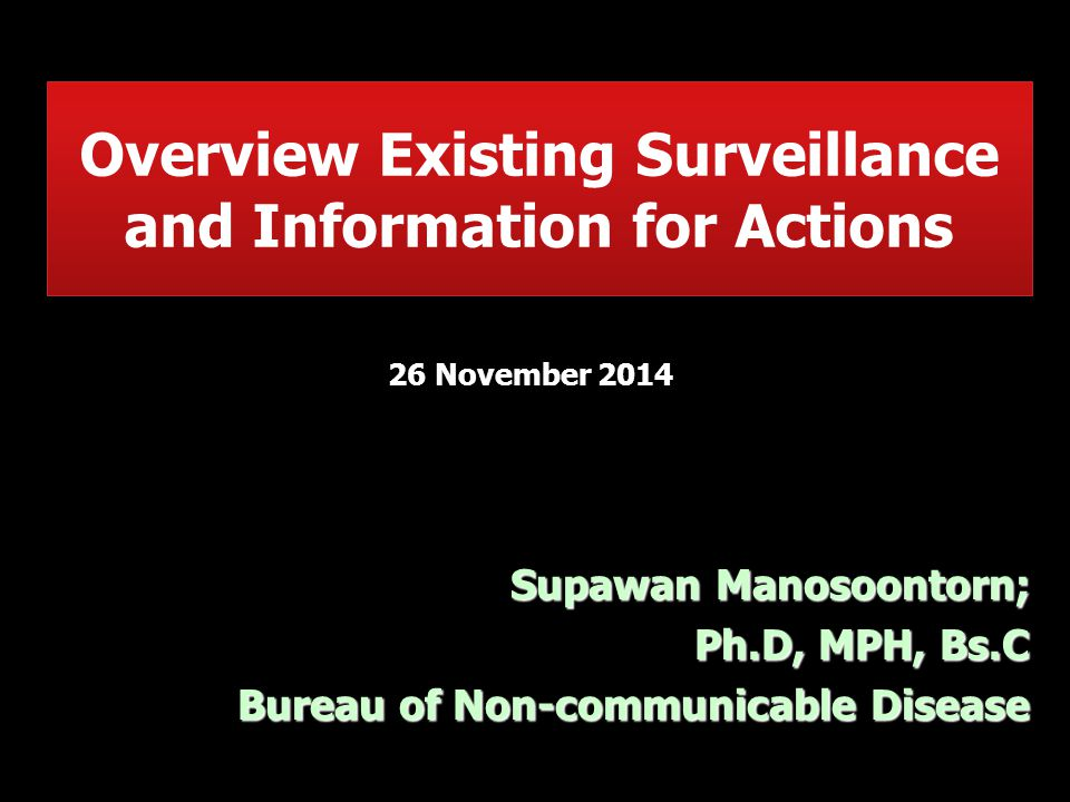 Overview Existing Surveillance and Information for Actions Supawan Manosoontorn; Ph.D, MPH, Bs.C Bureau of Non-communicable Disease 26 November 2014