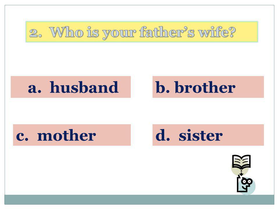 a. husbandb. brother c. motherd. sister