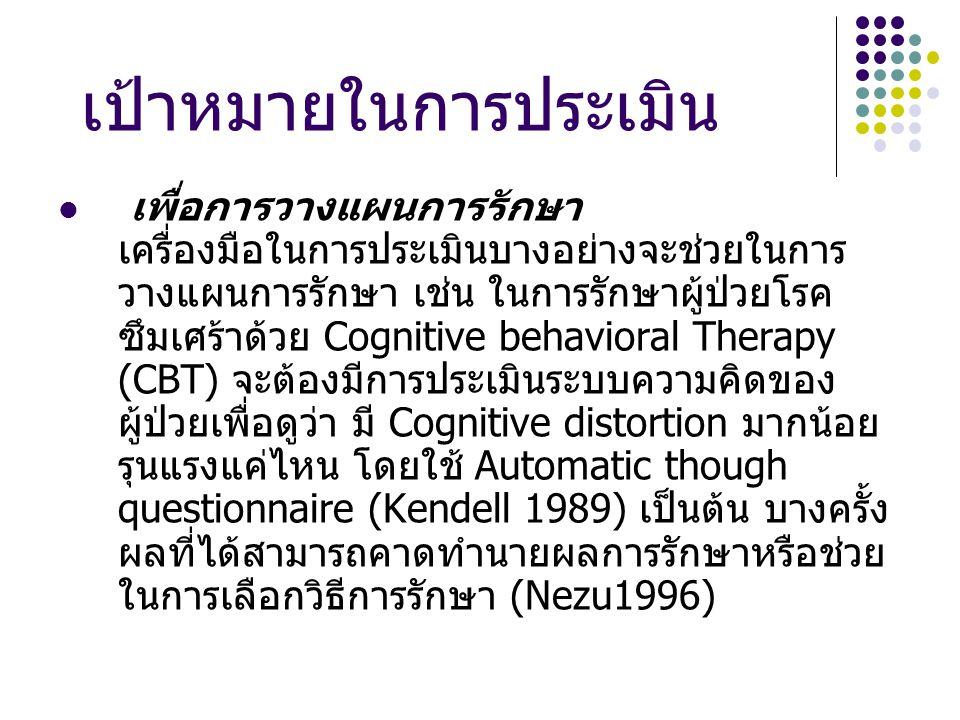 เป้าหมายในการประเมิน เพื่อการวางแผนการรักษา เครื่องมือในการประเมินบางอย่างจะช่วยในการ วางแผนการรักษา เช่น ในการรักษาผู้ป่วยโรค ซึมเศร้าด้วย Cognitive behavioral Therapy (CBT) จะต้องมีการประเมินระบบความคิดของ ผู้ป่วยเพื่อดูว่า มี Cognitive distortion มากน้อย รุนแรงแค่ไหน โดยใช้ Automatic though questionnaire (Kendell 1989) เป็นต้น บางครั้ง ผลที่ได้สามารถคาดทำนายผลการรักษาหรือช่วย ในการเลือกวิธีการรักษา (Nezu1996)