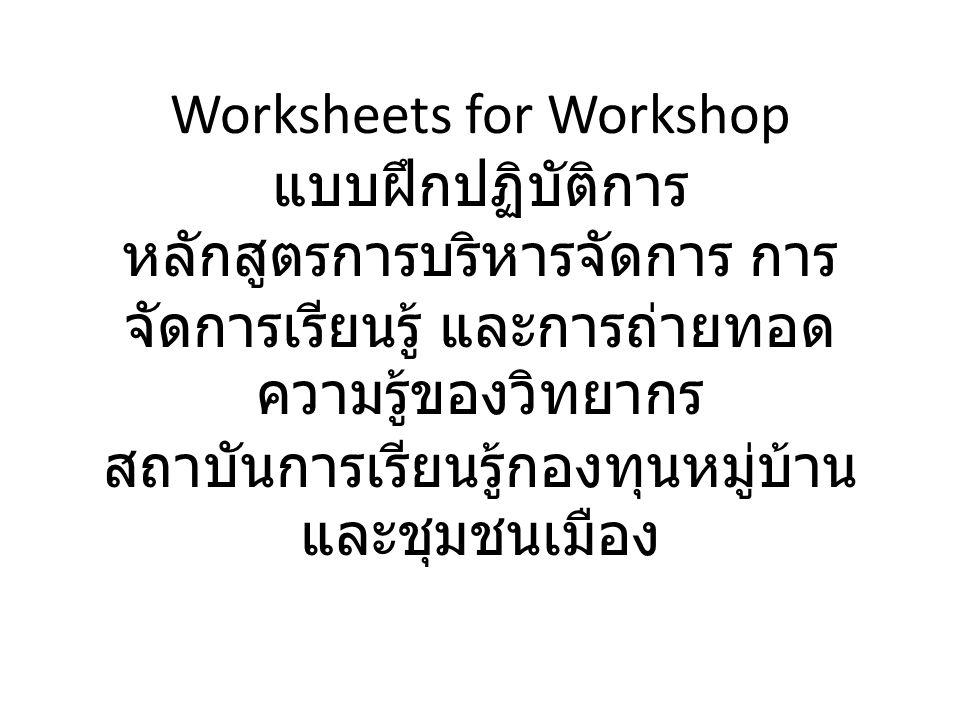 Worksheets for Workshop แบบฝึกปฏิบัติการ หลักสูตรการบริหารจัดการ การ จัดการเรียนรู้ และการถ่ายทอด ความรู้ของวิทยากร สถาบันการเรียนรู้กองทุนหมู่บ้าน และชุมชนเมือง