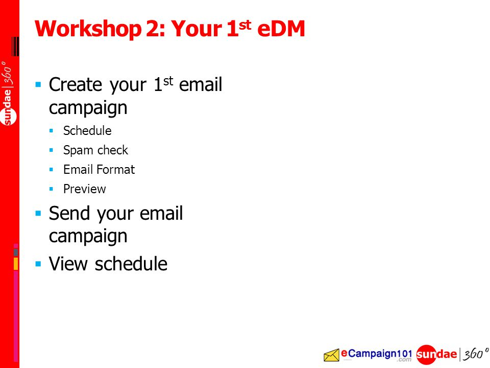  Create your 1 st email campaign  Schedule  Spam check  Email Format  Preview  Send your email campaign  View schedule Workshop 2: Your 1 st eDM
