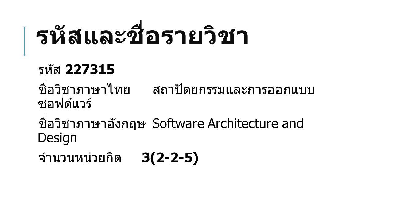 รหัสและชื่อรายวิชา รหัส 227315 ชื่อวิชาภาษาไทยสถาปัตยกรรมและการออกแบบ ซอฟต์แวร์ ชื่อวิชาภาษาอังกฤษ Software Architecture and Design จำนวนหน่วยกิต 3(2-2-5)