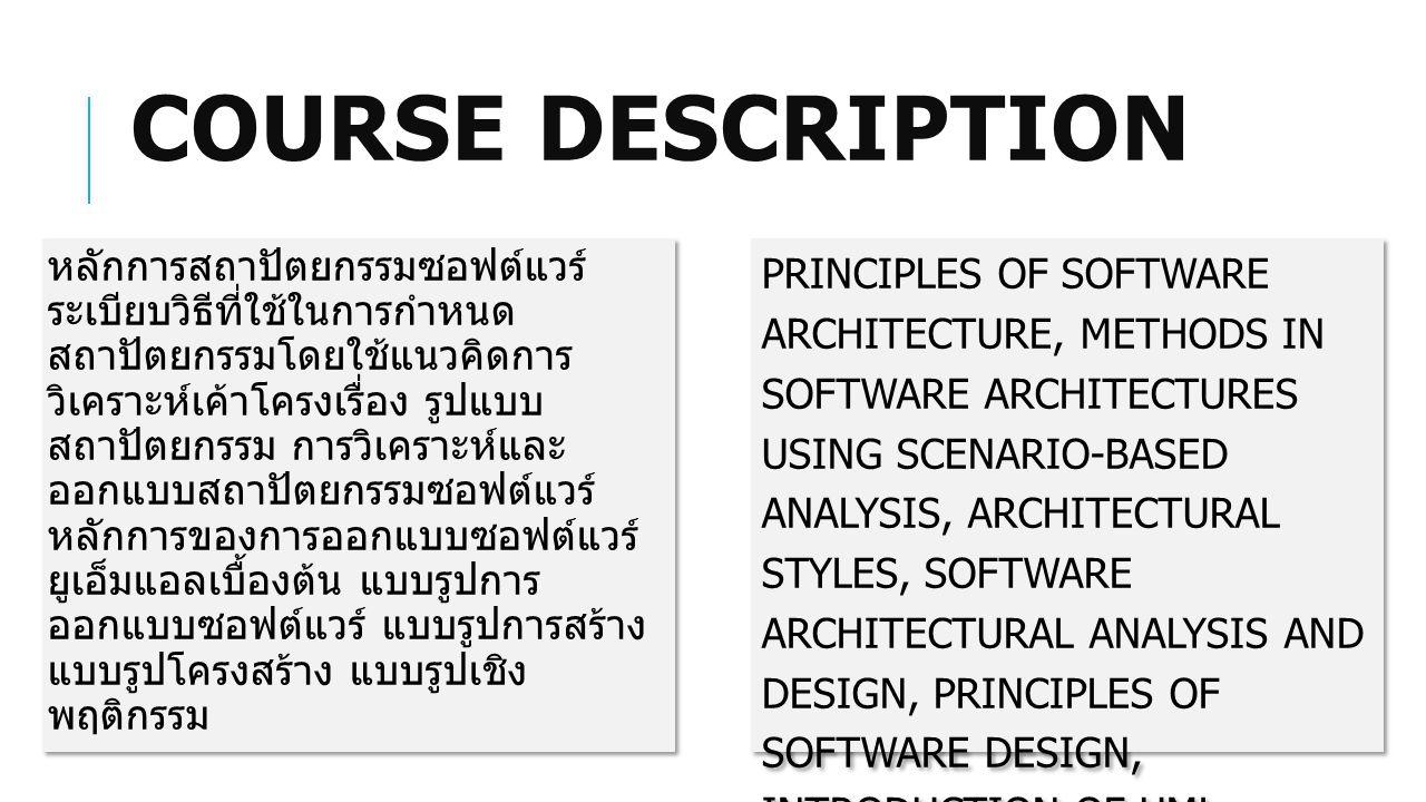 COURSE DESCRIPTION หลักการสถาปัตยกรรมซอฟต์แวร์ ระเบียบวิธีที่ใช้ในการกำหนด สถาปัตยกรรมโดยใช้แนวคิดการ วิเคราะห์เค้าโครงเรื่อง รูปแบบ สถาปัตยกรรม การวิเคราะห์และ ออกแบบสถาปัตยกรรมซอฟต์แวร์ หลักการของการออกแบบซอฟต์แวร์ ยูเอ็มแอลเบื้องต้น แบบรูปการ ออกแบบซอฟต์แวร์ แบบรูปการสร้าง แบบรูปโครงสร้าง แบบรูปเชิง พฤติกรรม PRINCIPLES OF SOFTWARE ARCHITECTURE, METHODS IN SOFTWARE ARCHITECTURES USING SCENARIO-BASED ANALYSIS, ARCHITECTURAL STYLES, SOFTWARE ARCHITECTURAL ANALYSIS AND DESIGN, PRINCIPLES OF SOFTWARE DESIGN, INTRODUCTION OF UML, SOFTWARE DESIGN PATTERNS, CREATIONAL PATTERNS, STRUCTURAL PATTERNS, BEHAVIORAL PATTERNS