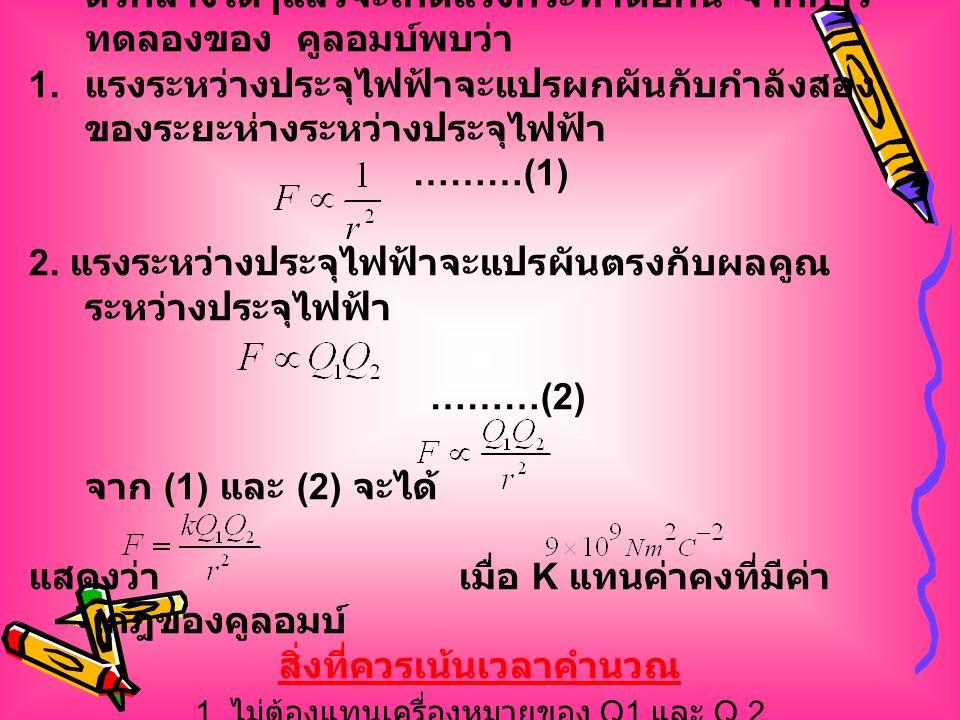 ตัวอย่างที่ 1 สมมติว่าลูกพิท 2 ลูก แต่ละลูกมีประจุ 1.0 คูลอมบ์ เมื่อจุดศูนย์กลางอยู่ห่างกันเป็น 1.0 เมตร แรงระหว่างประจุที่เกิดขึ้นจะมีขนาดเท่าใด วิธีทำ จากกฎของคูลอมบ์ F = ดังนั้น จะได้ F = 9.0 x 10 9 N F =