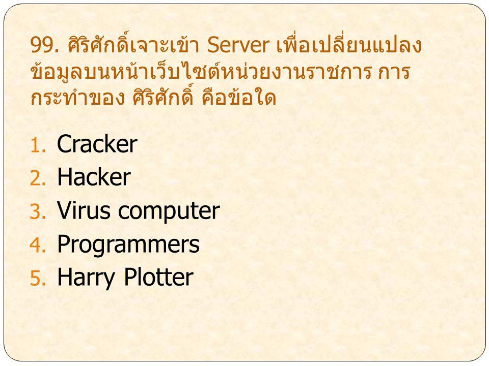 99. ศิริศักดิ์เจาะเข้า Server เพื่อเปลี่ยนแปลง ข้อมูลบนหน้าเว็บไซต์หน่วยงานราชการ การ กระทำของ ศิริศักดิ์ คือข้อใด 1. Cracker 2. Hacker 3. Virus compu
