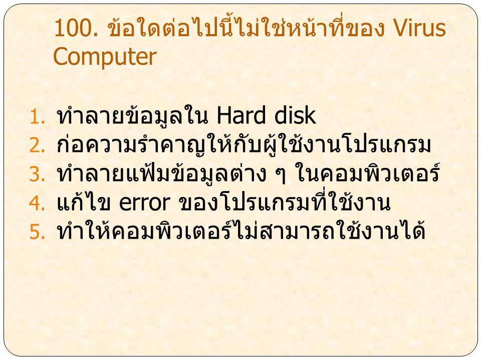 100. ข้อใดต่อไปนี้ไม่ใช่หน้าที่ของ Virus Computer 1. ทำลายข้อมูลใน Hard disk 2. ก่อความรำคาญให้กับผู้ใช้งานโปรแกรม 3. ทำลายแฟ้มข้อมูลต่าง ๆ ในคอมพิวเต