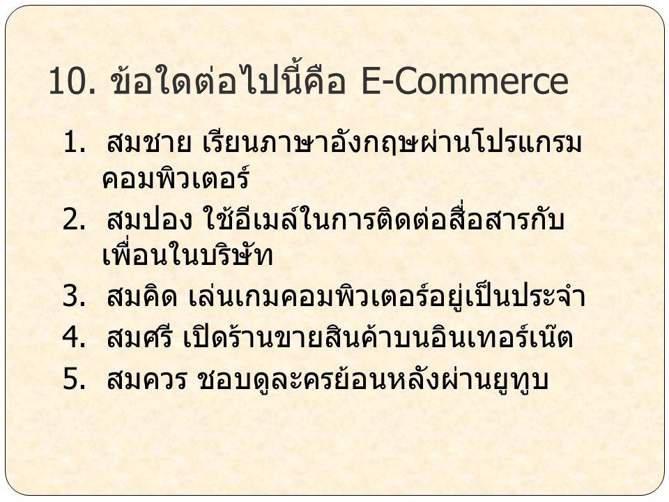 10. ข้อใดต่อไปนี้คือ E-Commerce 1. สมชาย เรียนภาษาอังกฤษผ่านโปรแกรม คอมพิวเตอร์ 2. สมปอง ใช้อีเมล์ในการติดต่อสื่อสารกับ เพื่อนในบริษัท 3. สมคิด เล่นเก