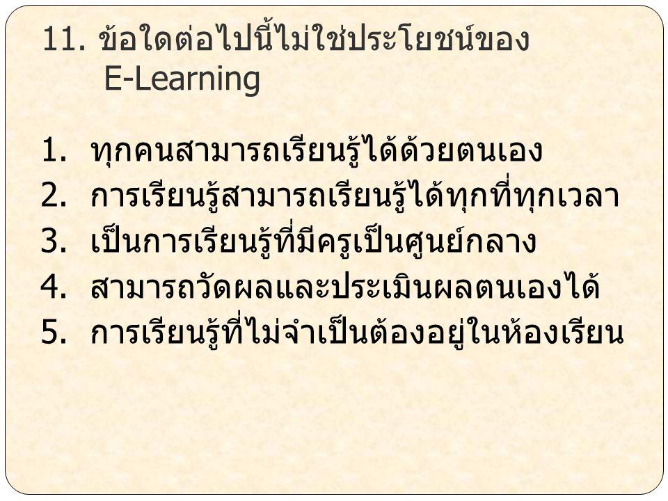 11. ข้อใดต่อไปนี้ไม่ใช่ประโยชน์ของ E-Learning 1. ทุกคนสามารถเรียนรู้ได้ด้วยตนเอง 2. การเรียนรู้สามารถเรียนรู้ได้ทุกที่ทุกเวลา 3. เป็นการเรียนรู้ที่มีค