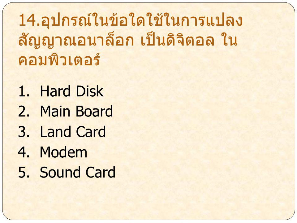 14.อุปกรณ์ในข้อใดใช้ในการแปลง สัญญาณอนาล็อก เป็นดิจิตอล ใน คอมพิวเตอร์ 1. Hard Disk 2. Main Board 3. Land Card 4. Modem 5. Sound Card