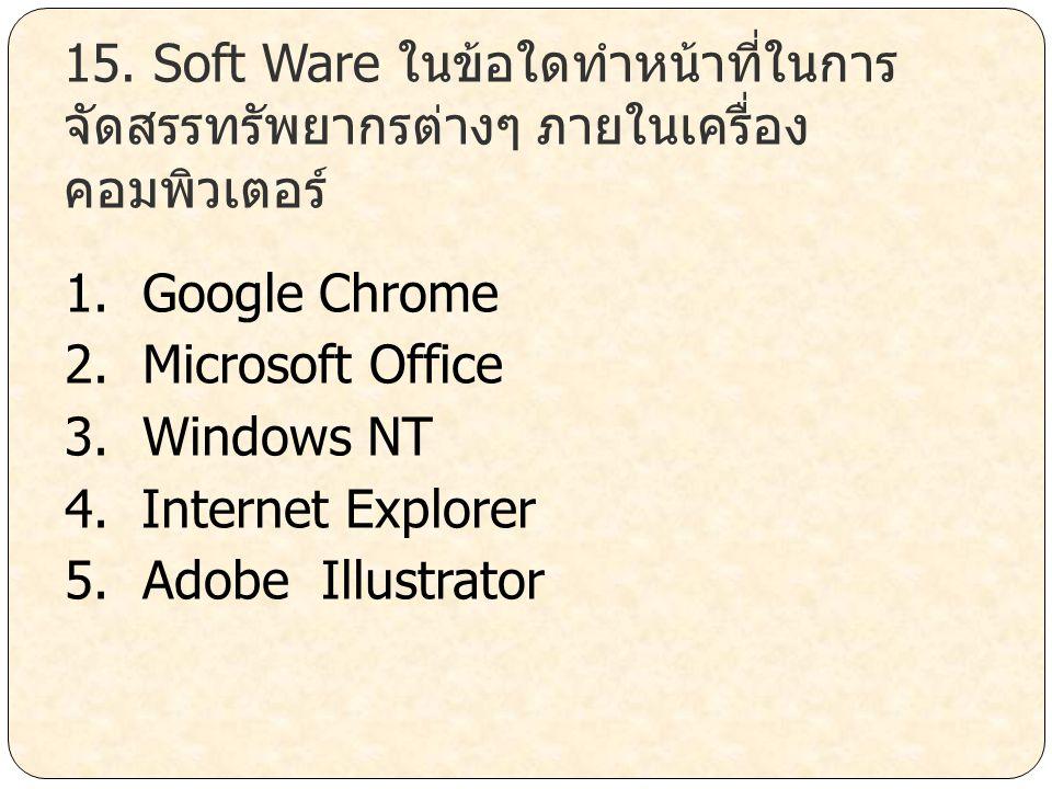 15. Soft Ware ในข้อใดทำหน้าที่ในการ จัดสรรทรัพยากรต่างๆ ภายในเครื่อง คอมพิวเตอร์ 1. Google Chrome 2. Microsoft Office 3. Windows NT 4. Internet Explor