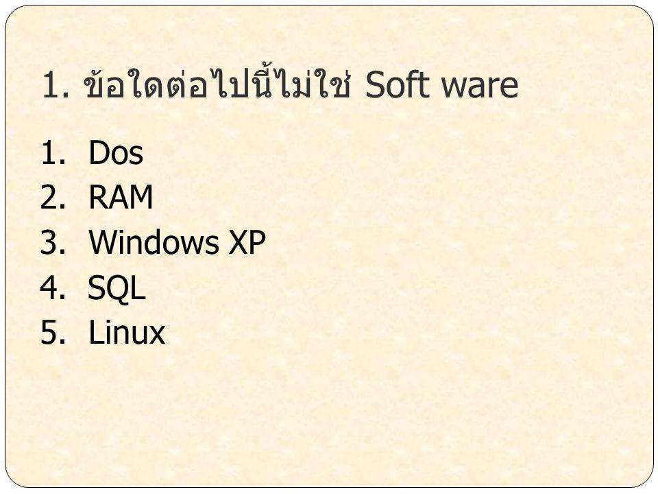 1. ข้อใดต่อไปนี้ไม่ใช่ Soft ware 1. Dos 2. RAM 3. Windows XP 4. SQL 5. Linux