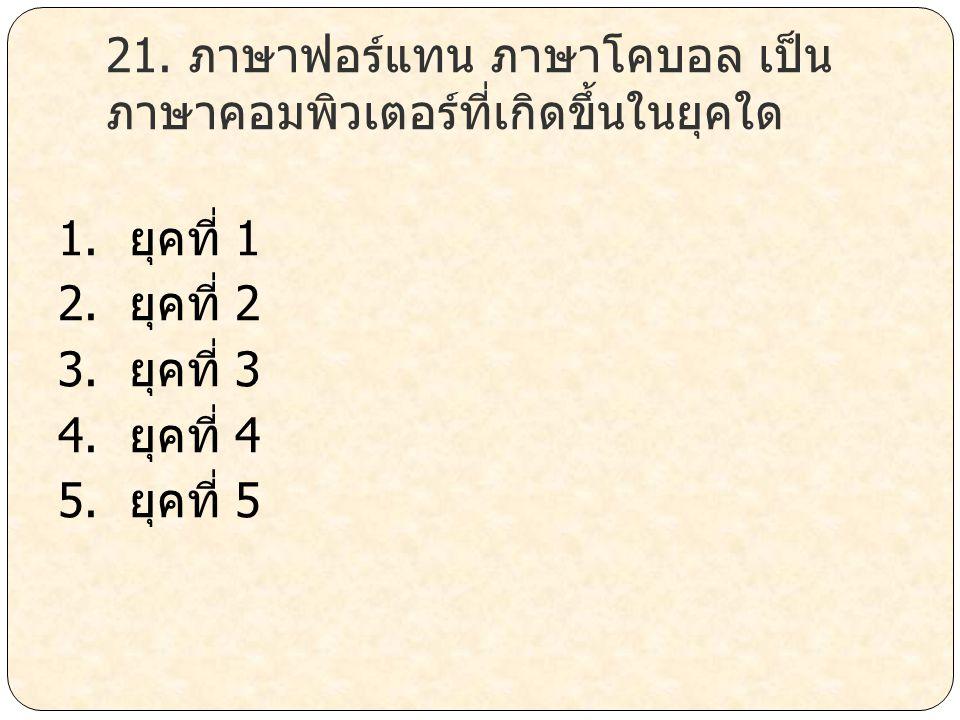 21. ภาษาฟอร์แทน ภาษาโคบอล เป็น ภาษาคอมพิวเตอร์ที่เกิดขึ้นในยุคใด 1. ยุคที่ 1 2. ยุคที่ 2 3. ยุคที่ 3 4. ยุคที่ 4 5. ยุคที่ 5