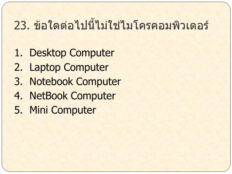 23. ข้อใดต่อไปนี้ไม่ใช่ไมโครคอมพิวเตอร์ 1. Desktop Computer 2. Laptop Computer 3. Notebook Computer 4. NetBook Computer 5. Mini Computer