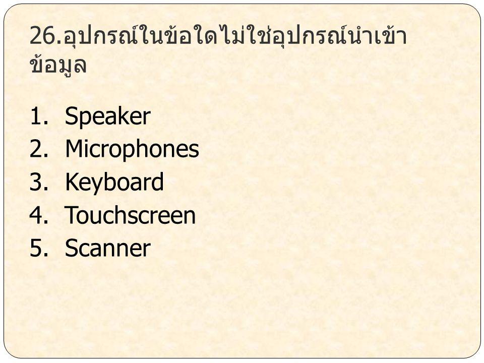26.อุปกรณ์ในข้อใดไม่ใช่อุปกรณ์นำเข้า ข้อมูล 1. Speaker 2. Microphones 3. Keyboard 4. Touchscreen 5. Scanner