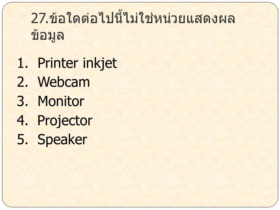 27.ข้อใดต่อไปนี้ไม่ใช่หน่วยแสดงผล ข้อมูล 1. Printer inkjet 2. Webcam 3. Monitor 4. Projector 5. Speaker