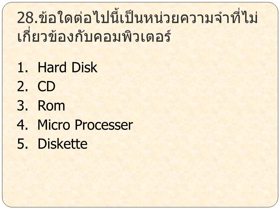 28.ข้อใดต่อไปนี้เป็นหน่วยความจำที่ไม่ เกี่ยวข้องกับคอมพิวเตอร์ 1. Hard Disk 2. CD 3. Rom 4. Micro Processer 5. Diskette