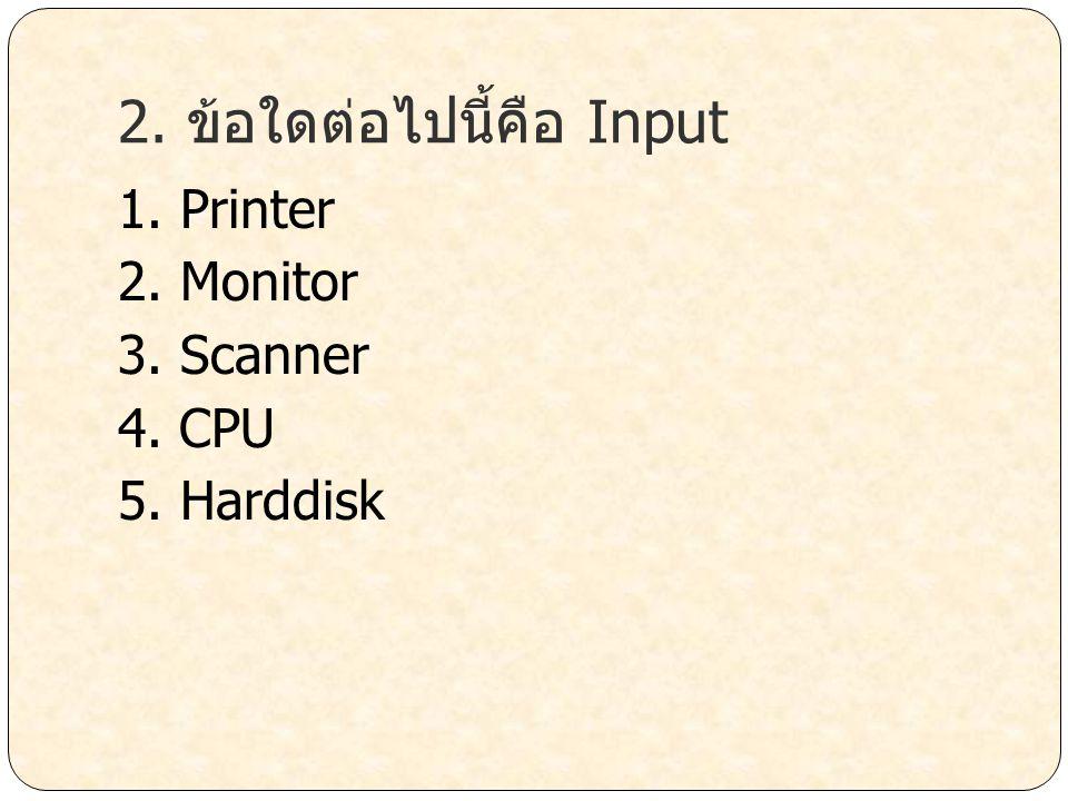 2. ข้อใดต่อไปนี้คือ Input 1. Printer 2. Monitor 3. Scanner 4. CPU 5. Harddisk